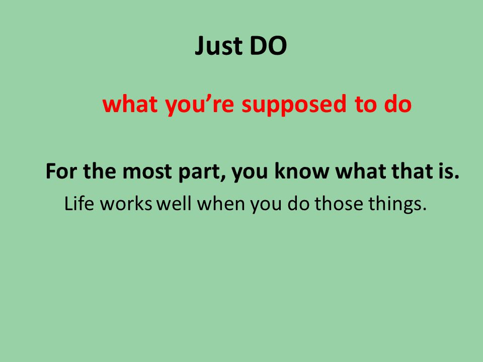 Just DO what you're supposed to do For the most part, you know what that is. Life works well when you do those things.