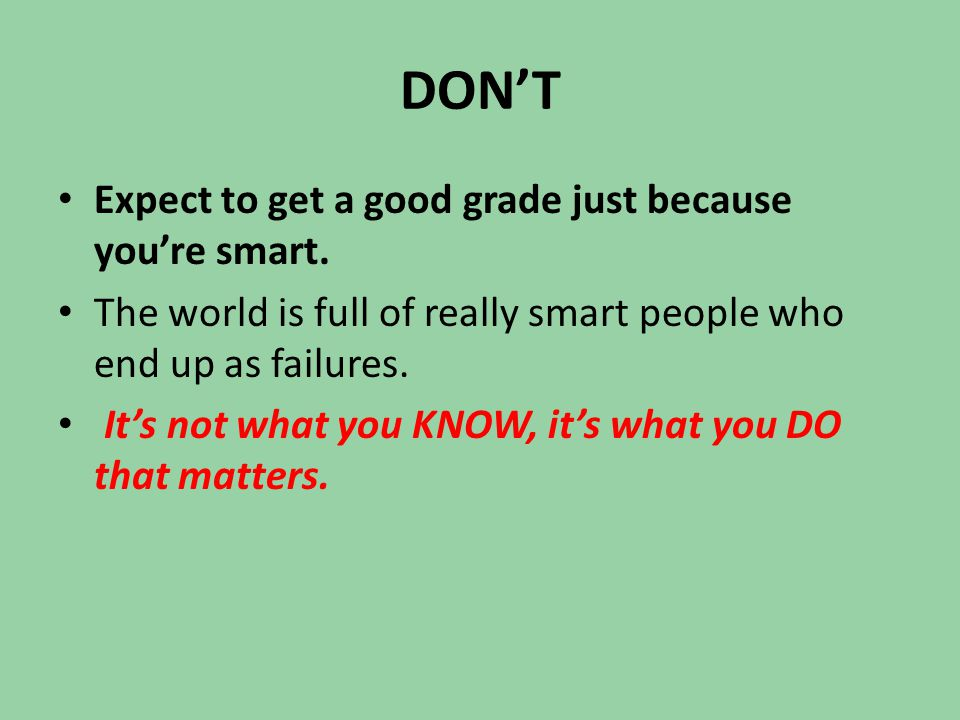 DON'T Expect to get a good grade just because you're smart. The world is full of really smart people who end up as failures. It's not what you KNOW, i