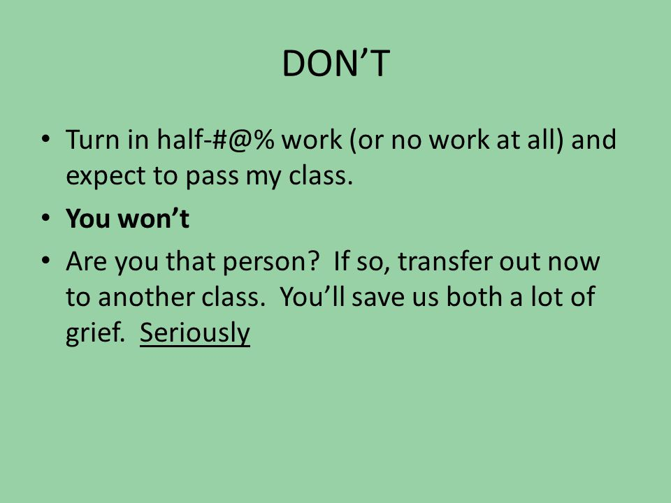 DON'T Turn in half-#@% work (or no work at all) and expect to pass my class.