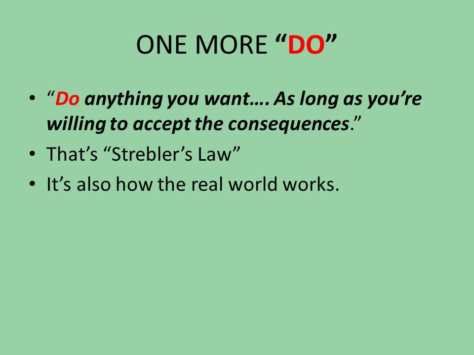 """ONE MORE """"DO"""" """"Do anything you want…. As long as you're willing to accept the consequences."""" That's """"Strebler's Law"""" It's also how the real world work"""