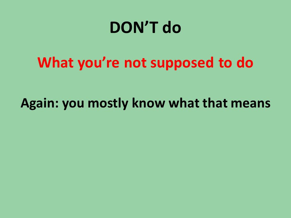 DON'T do What you're not supposed to do Again: you mostly know what that means