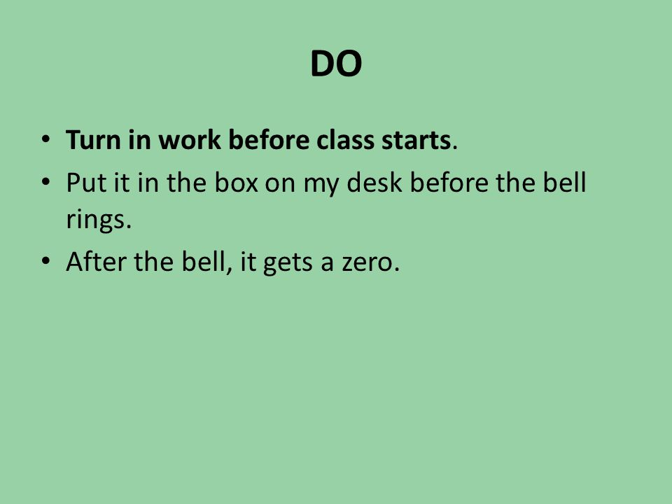DO Turn in work before class starts. Put it in the box on my desk before the bell rings. After the bell, it gets a zero.