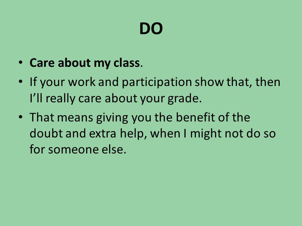 DO Care about my class. If your work and participation show that, then I'll really care about your grade. That means giving you the benefit of the dou