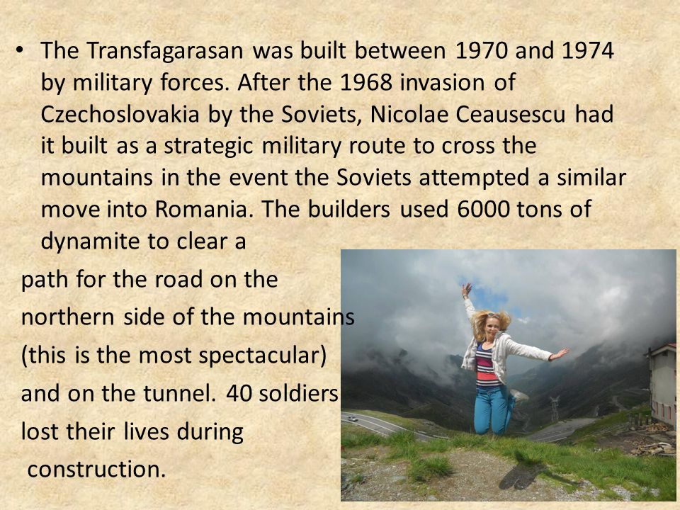 The Transfagarasan was built between 1970 and 1974 by military forces. After the 1968 invasion of Czechoslovakia by the Soviets, Nicolae Ceausescu had