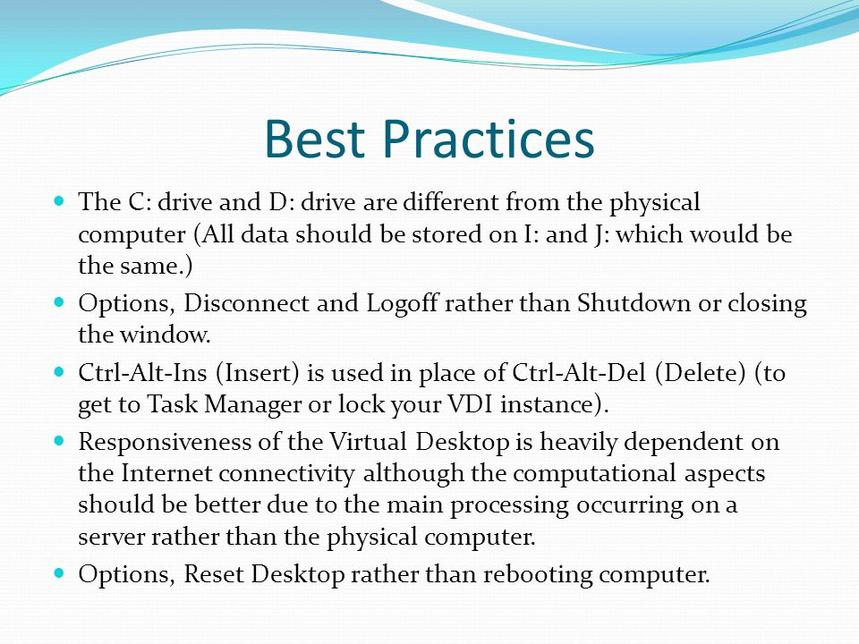Best Practices The C: drive and D: drive are different from the physical computer (All data should be stored on I: and J: which would be the same.) Options, Disconnect and Logoff rather than Shutdown or closing the window.