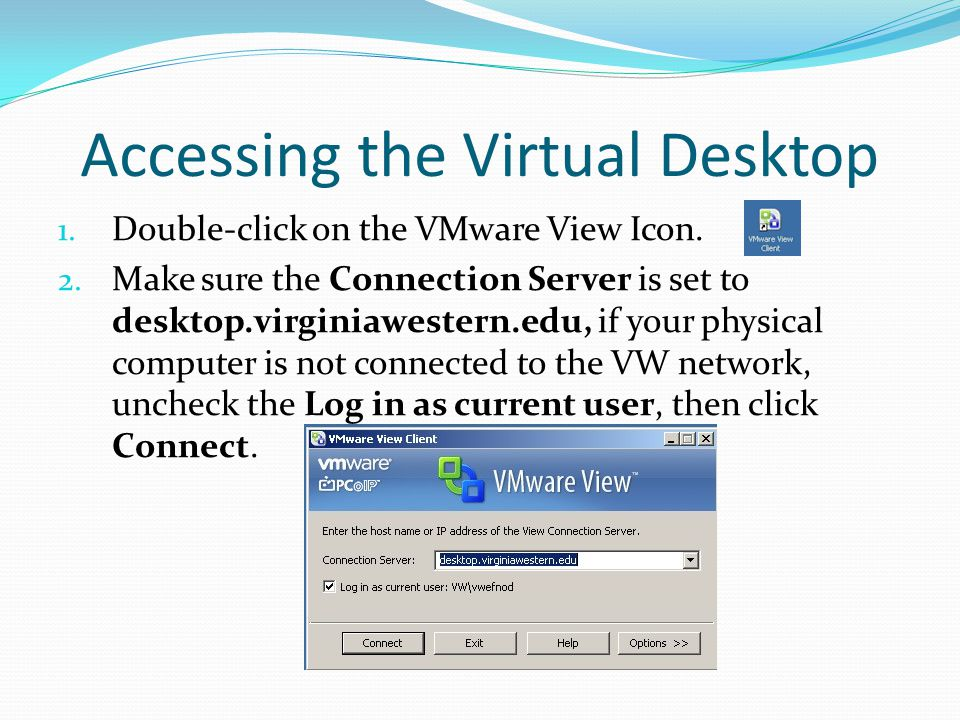 Accessing the Virtual Desktop 1. Double-click on the VMware View Icon.