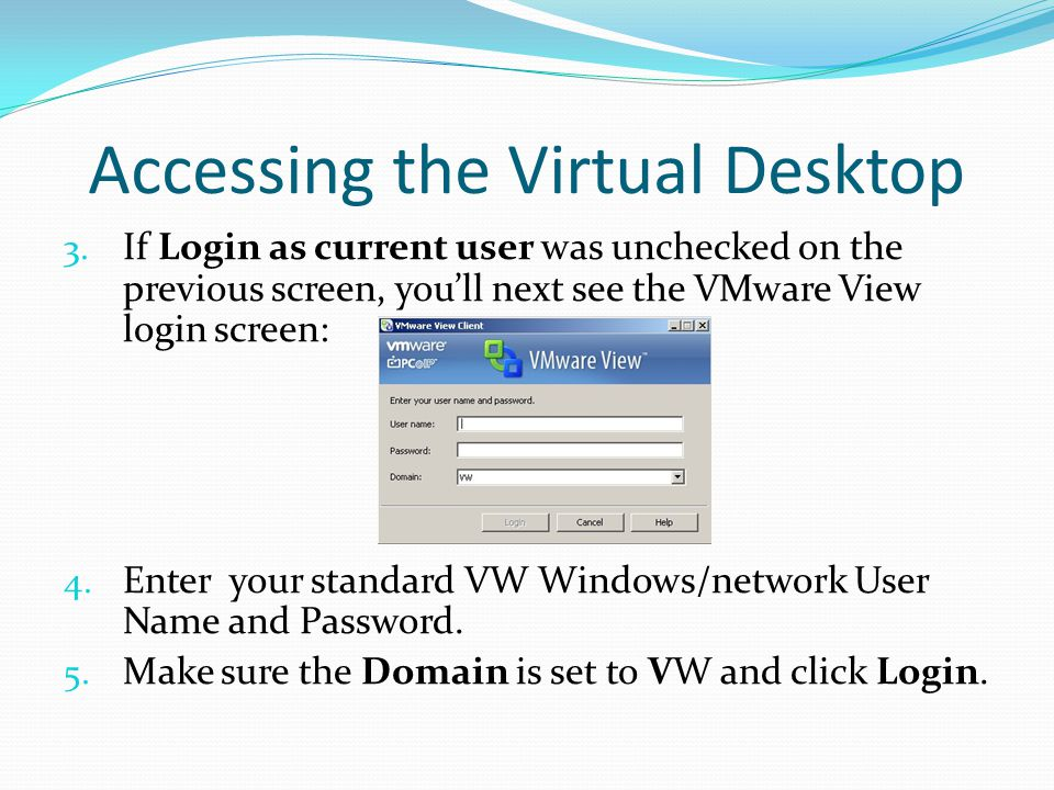 Accessing the Virtual Desktop 3. If Login as current user was unchecked on the previous screen, you'll next see the VMware View login screen: 4. Enter