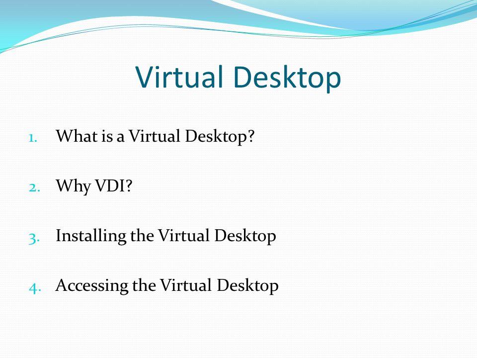 Virtual Desktop 1. What is a Virtual Desktop? 2. Why VDI? 3. Installing the Virtual Desktop 4. Accessing the Virtual Desktop