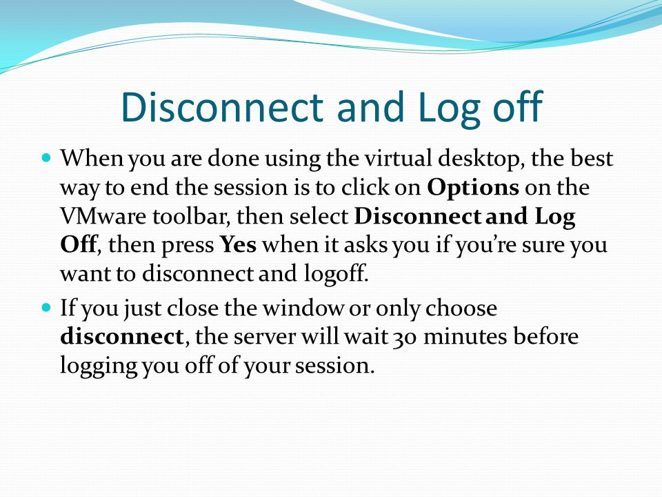 Disconnect and Log off When you are done using the virtual desktop, the best way to end the session is to click on Options on the VMware toolbar, then select Disconnect and Log Off, then press Yes when it asks you if you're sure you want to disconnect and logoff.