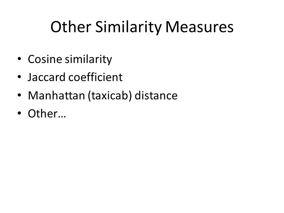 Other Similarity Measures Cosine similarity Jaccard coefficient Manhattan (taxicab) distance Other…