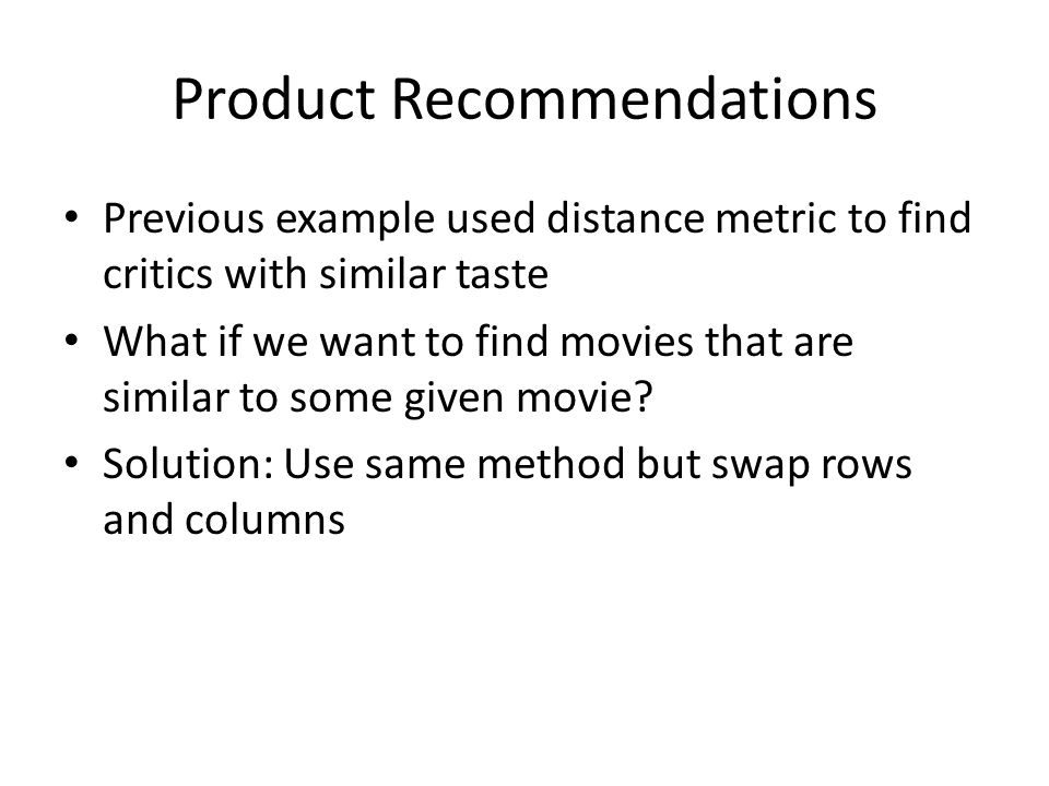 Product Recommendations Previous example used distance metric to find critics with similar taste What if we want to find movies that are similar to some given movie.