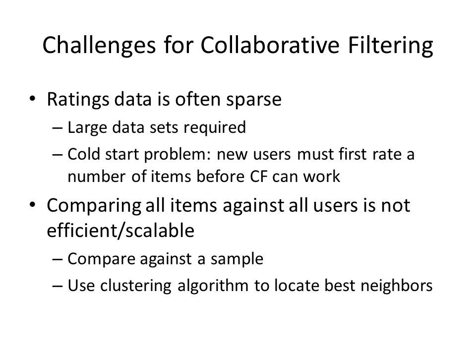 Challenges for Collaborative Filtering Ratings data is often sparse – Large data sets required – Cold start problem: new users must first rate a number of items before CF can work Comparing all items against all users is not efficient/scalable – Compare against a sample – Use clustering algorithm to locate best neighbors