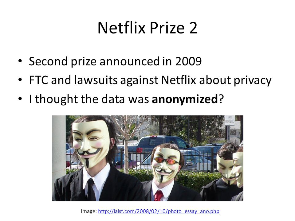 Netflix Prize 2 Second prize announced in 2009 FTC and lawsuits against Netflix about privacy I thought the data was anonymized.