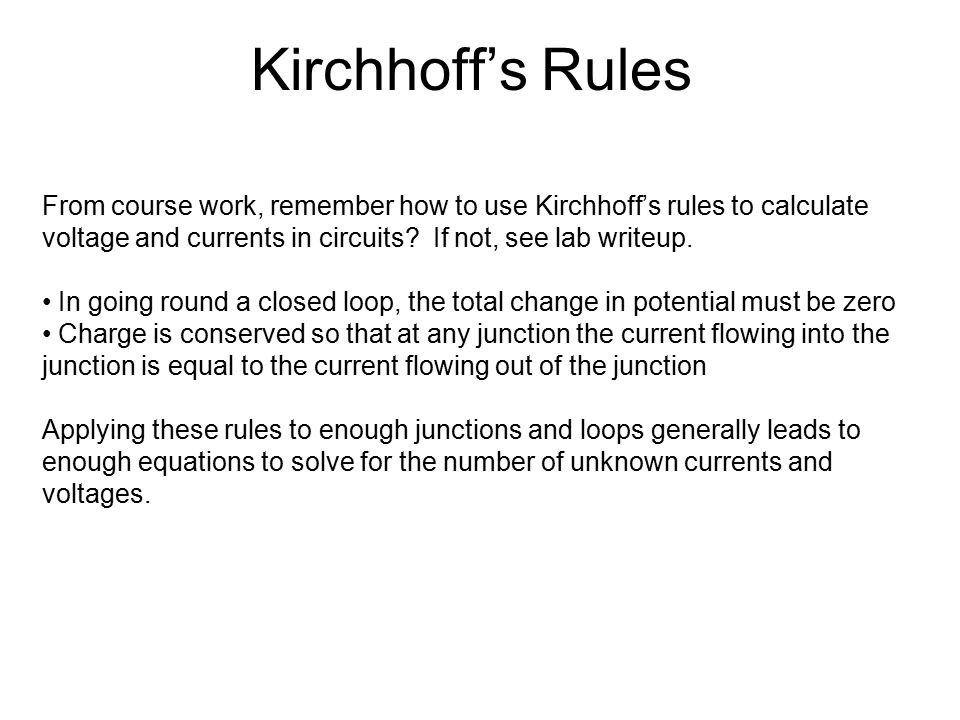 Kirchhoff's Rules From course work, remember how to use Kirchhoff's rules to calculate voltage and currents in circuits? If not, see lab writeup. In g