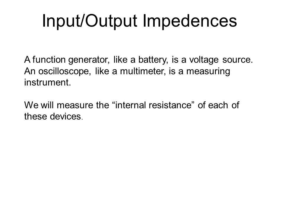 Input/Output Impedences A function generator, like a battery, is a voltage source. An oscilloscope, like a multimeter, is a measuring instrument. We w