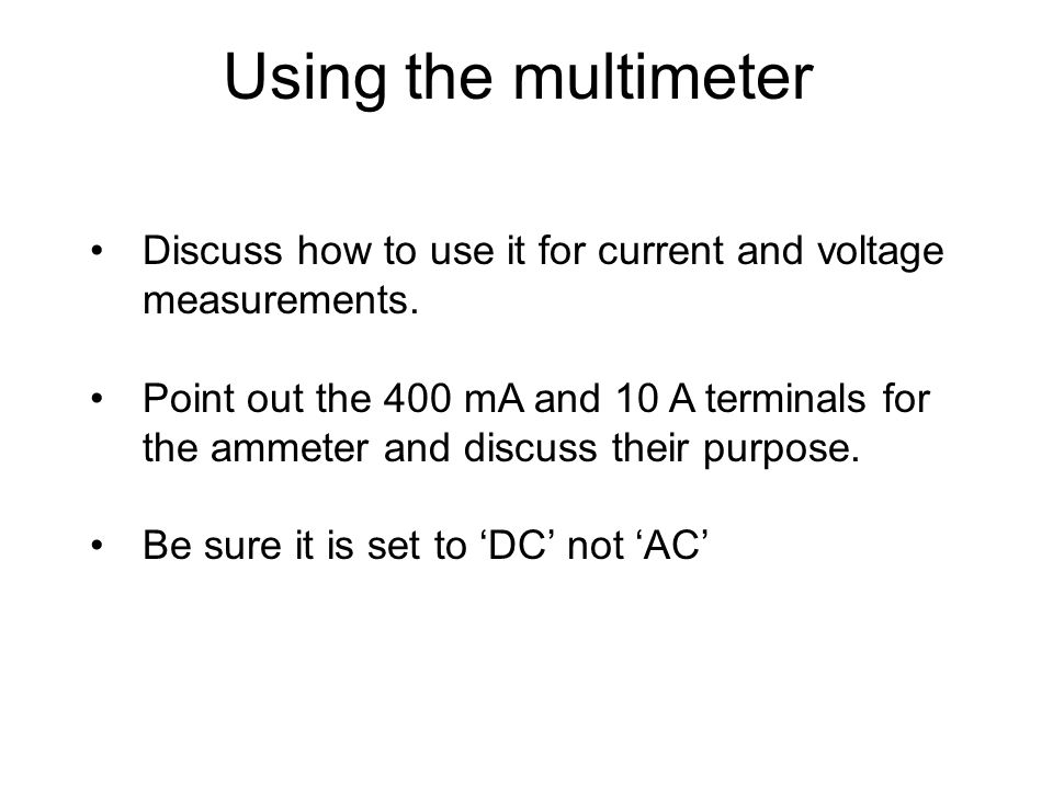 Using the multimeter Discuss how to use it for current and voltage measurements. Point out the 400 mA and 10 A terminals for the ammeter and discuss t