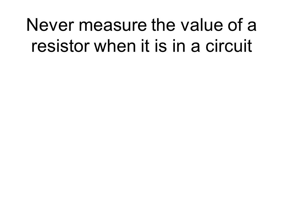 Never measure the value of a resistor when it is in a circuit