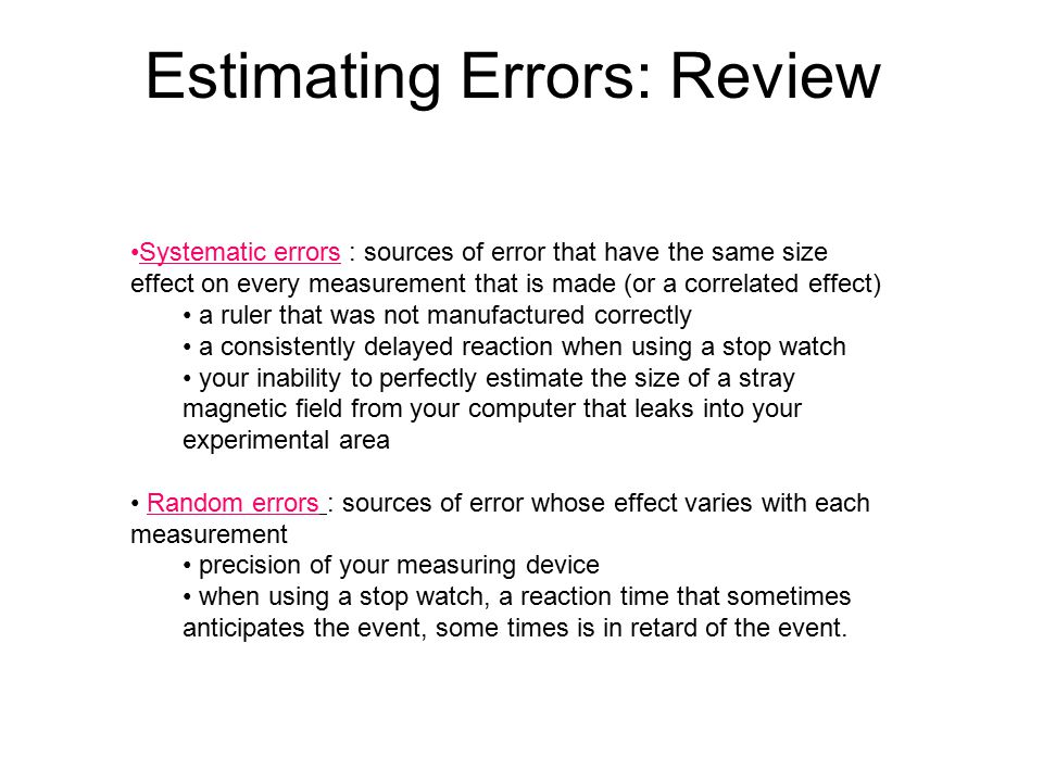 Estimating Errors: Review Systematic errors : sources of error that have the same size effect on every measurement that is made (or a correlated effec