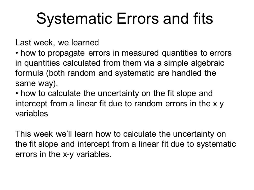 Systematic Errors and fits Last week, we learned how to propagate errors in measured quantities to errors in quantities calculated from them via a sim
