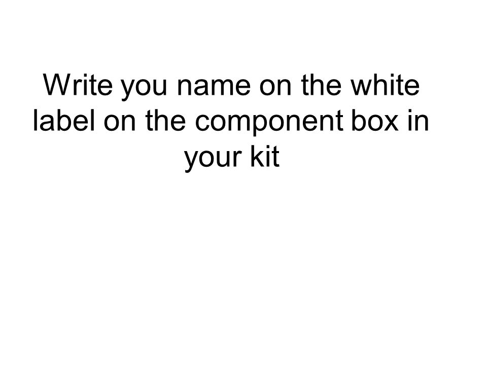 Write you name on the white label on the component box in your kit