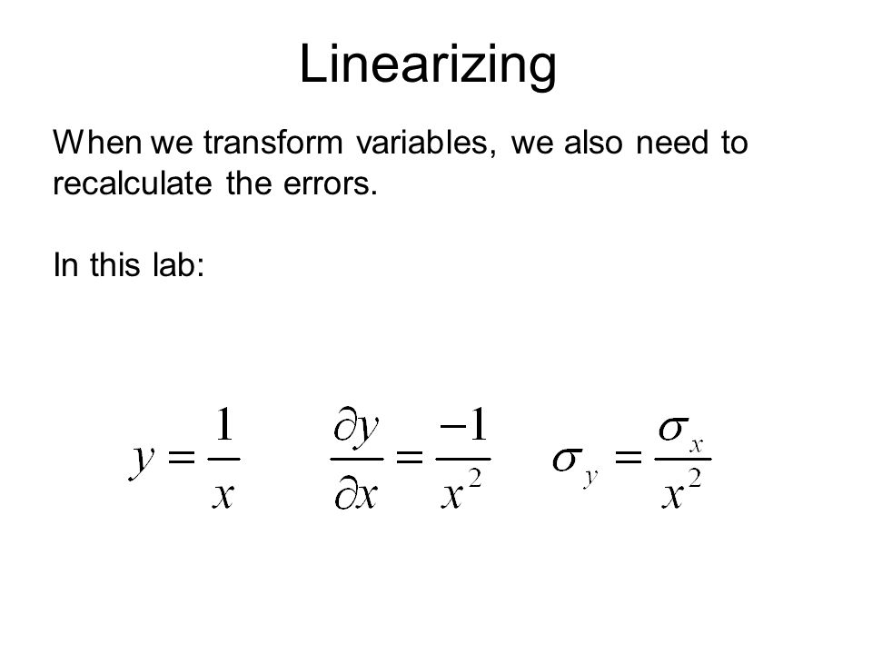 Linearizing When we transform variables, we also need to recalculate the errors. In this lab: