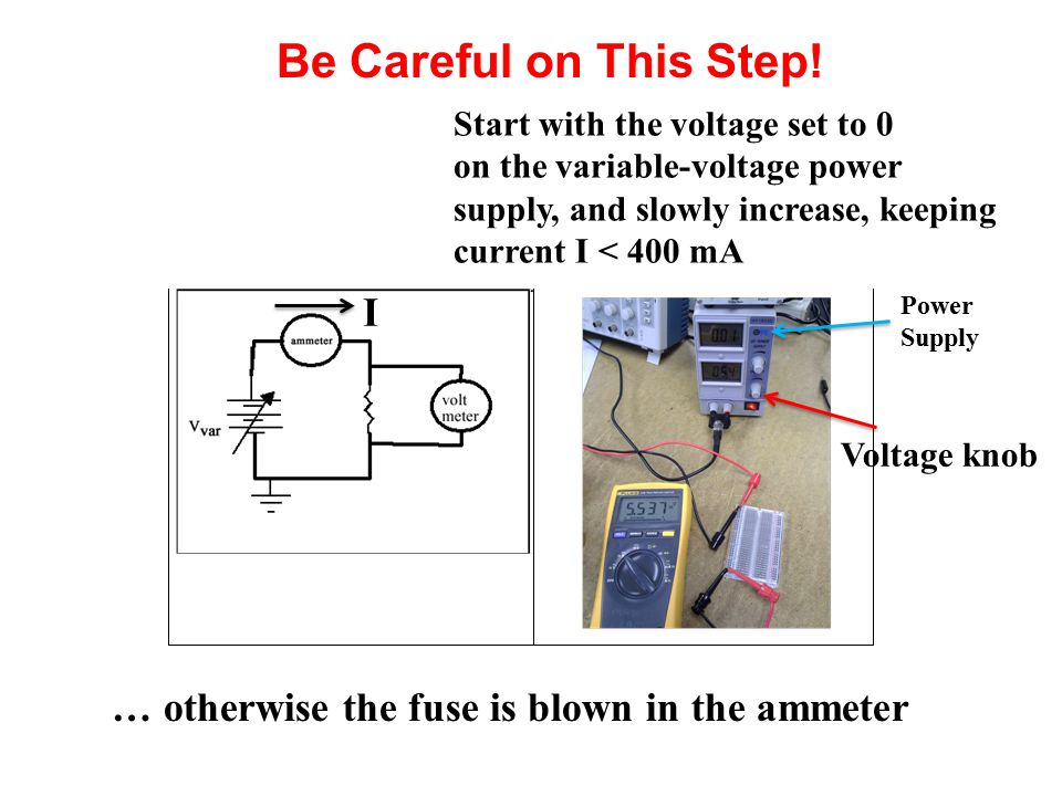 Be Careful on This Step! Start with the voltage set to 0 on the variable-voltage power supply, and slowly increase, keeping current I < 400 mA I Volta