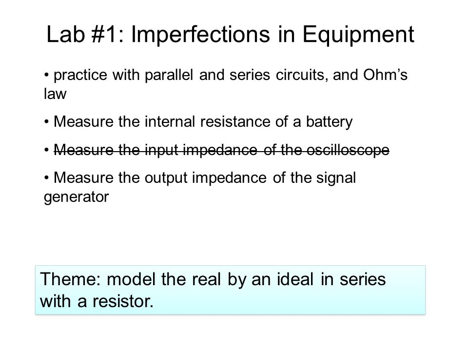 Lab #1: Imperfections in Equipment practice with parallel and series circuits, and Ohm's law Measure the internal resistance of a battery Measure the