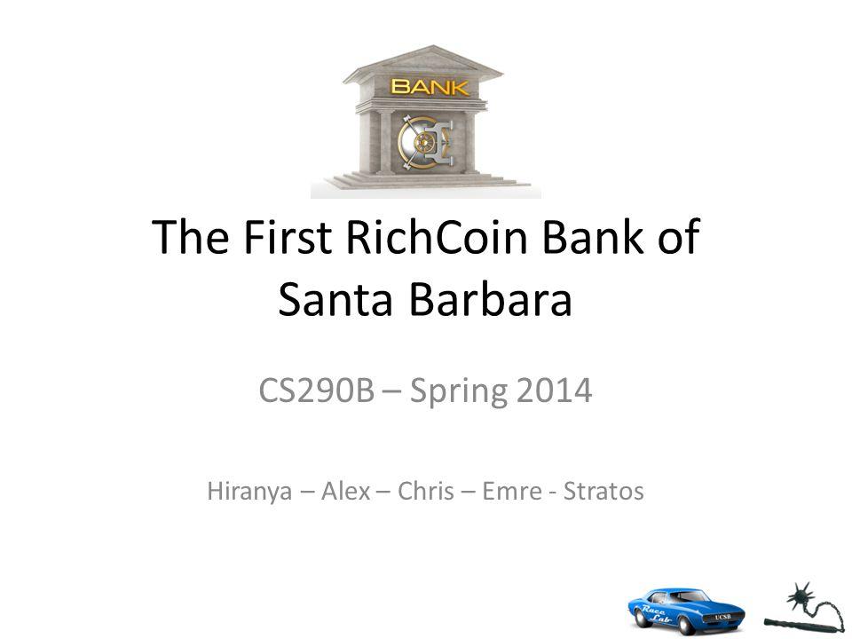 The First RichCoin Bank of Santa Barbara CS290B – Spring 2014 Hiranya – Alex – Chris – Emre - Stratos