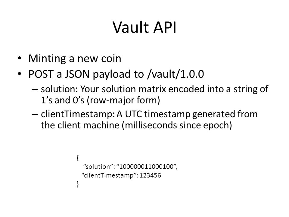 Vault API Minting a new coin POST a JSON payload to /vault/1.0.0 – solution: Your solution matrix encoded into a string of 1's and 0's (row-major form) – clientTimestamp: A UTC timestamp generated from the client machine (milliseconds since epoch) { solution : 100000011000100 , clientTimestamp : 123456 }