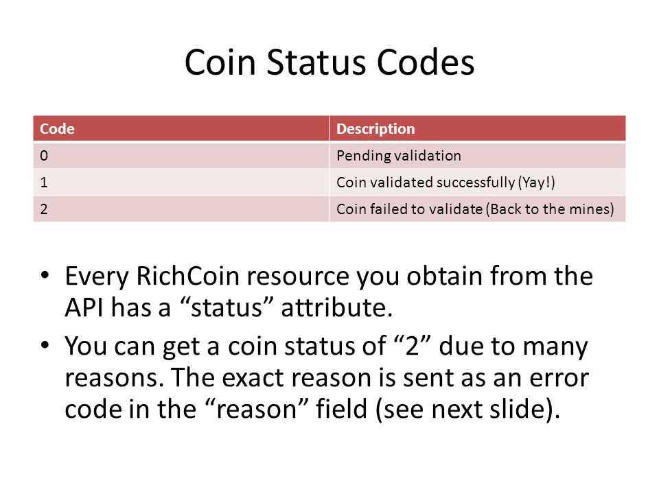 Coin Status Codes CodeDescription 0Pending validation 1Coin validated successfully (Yay!) 2Coin failed to validate (Back to the mines) Every RichCoin resource you obtain from the API has a status attribute.