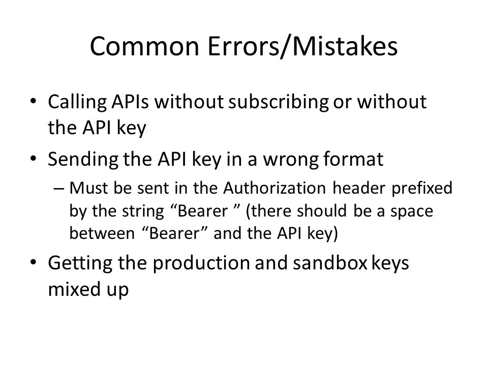 Common Errors/Mistakes Calling APIs without subscribing or without the API key Sending the API key in a wrong format – Must be sent in the Authorization header prefixed by the string Bearer (there should be a space between Bearer and the API key) Getting the production and sandbox keys mixed up