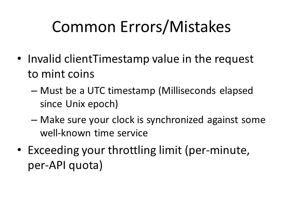 Common Errors/Mistakes Invalid clientTimestamp value in the request to mint coins – Must be a UTC timestamp (Milliseconds elapsed since Unix epoch) – Make sure your clock is synchronized against some well-known time service Exceeding your throttling limit (per-minute, per-API quota)
