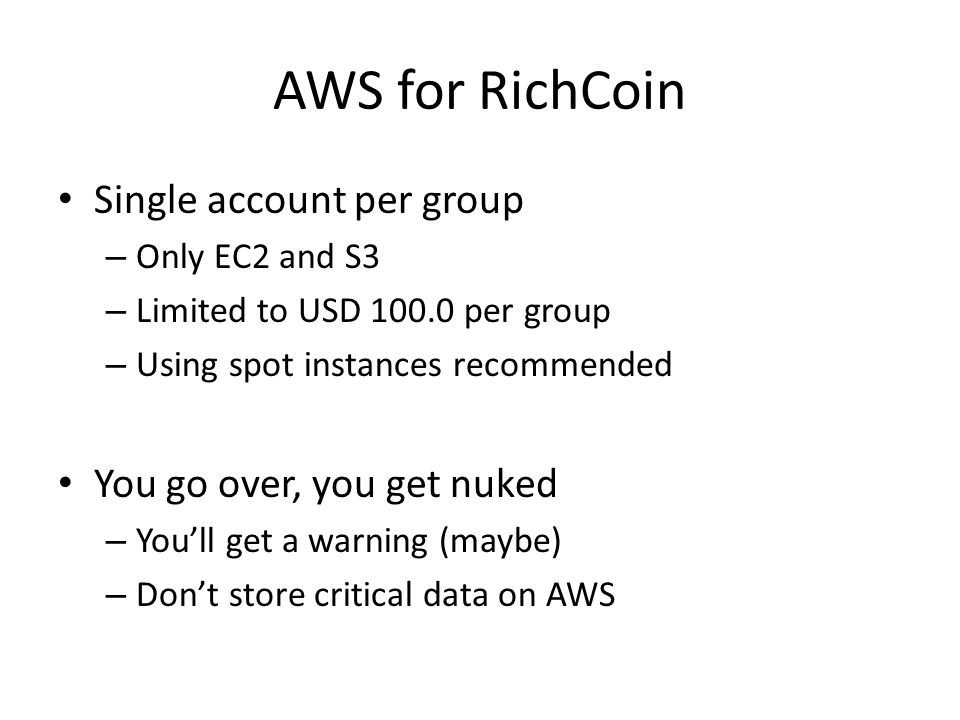 AWS for RichCoin Single account per group – Only EC2 and S3 – Limited to USD 100.0 per group – Using spot instances recommended You go over, you get nuked – You'll get a warning (maybe) – Don't store critical data on AWS