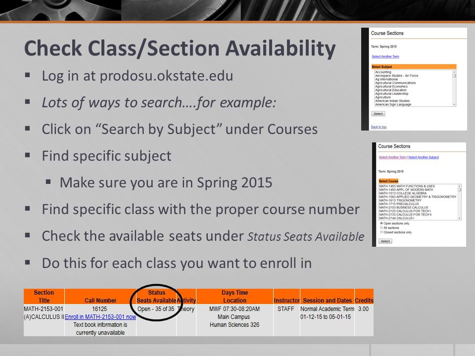 Check Class/Section Availability  Log in at prodosu.okstate.edu  Lots of ways to search….for example:  Click on Search by Subject under Courses  Find specific subject  Make sure you are in Spring 2015  Find specific class with the proper course number  Check the available seats under Status Seats Available  Do this for each class you want to enroll in
