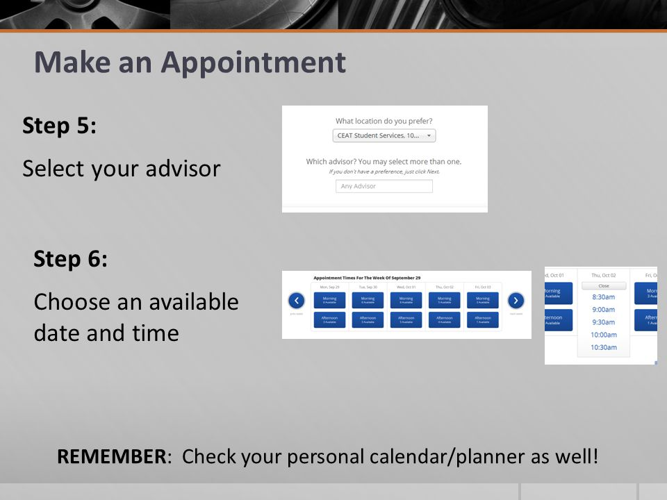 Make an Appointment Step 5: Select your advisor Step 6: Choose an available date and time REMEMBER: Check your personal calendar/planner as well!