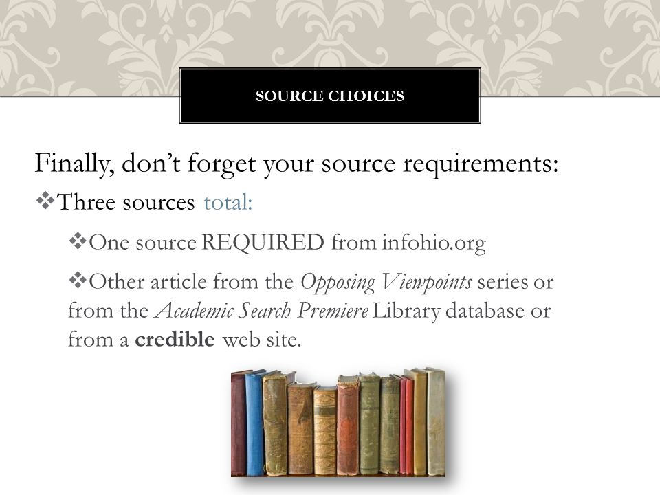 Finally, don't forget your source requirements:  Three sources total:  One source REQUIRED from infohio.org  Other article from the Opposing Viewpoints series or from the Academic Search Premiere Library database or from a credible web site.