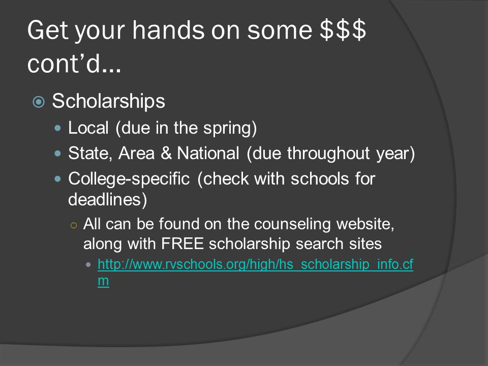 Get your hands on some $$$ cont'd…  Scholarships Local (due in the spring) State, Area & National (due throughout year) College-specific (check with schools for deadlines) ○ All can be found on the counseling website, along with FREE scholarship search sites http://www.rvschools.org/high/hs_scholarship_info.cf m http://www.rvschools.org/high/hs_scholarship_info.cf m