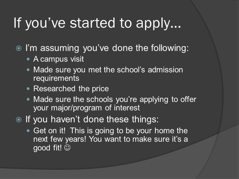 If you've started to apply…  I'm assuming you've done the following: A campus visit Made sure you met the school's admission requirements Researched the price Made sure the schools you're applying to offer your major/program of interest  If you haven't done these things: Get on it.