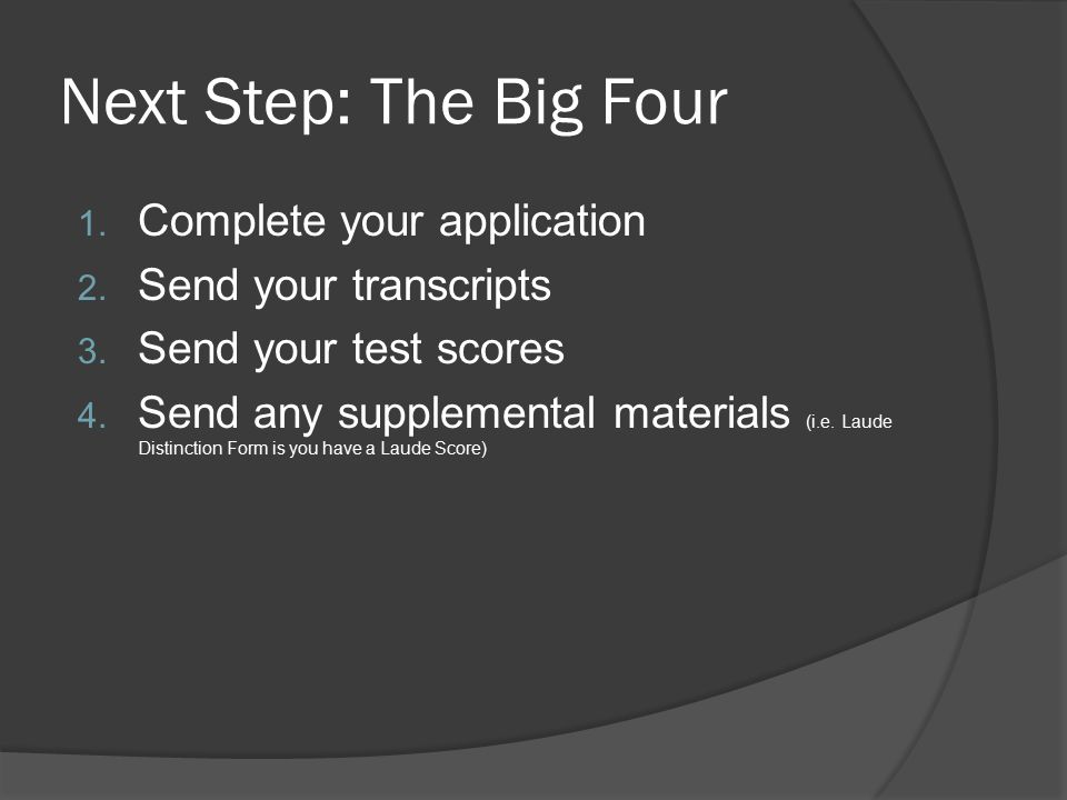 Next Step: The Big Four 1. Complete your application 2. Send your transcripts 3. Send your test scores 4. Send any supplemental materials (i.e. Laude