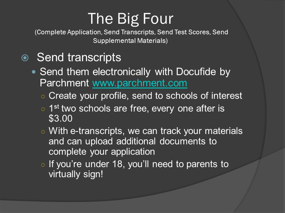 The Big Four (Complete Application, Send Transcripts, Send Test Scores, Send Supplemental Materials)  Send transcripts Send them electronically with Docufide by Parchment www.parchment.comwww.parchment.com ○ Create your profile, send to schools of interest ○ 1 st two schools are free, every one after is $3.00 ○ With e-transcripts, we can track your materials and can upload additional documents to complete your application ○ If you're under 18, you'll need to parents to virtually sign!