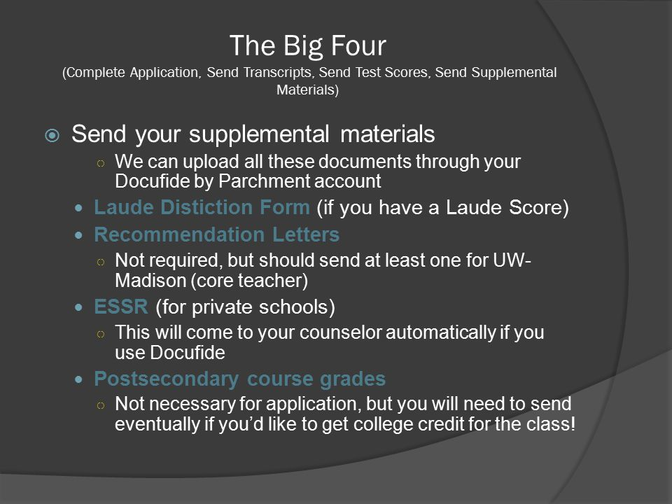 The Big Four (Complete Application, Send Transcripts, Send Test Scores, Send Supplemental Materials)  Send your supplemental materials ○ We can upload all these documents through your Docufide by Parchment account Laude Distiction Form (if you have a Laude Score) Recommendation Letters ○ Not required, but should send at least one for UW- Madison (core teacher) ESSR (for private schools) ○ This will come to your counselor automatically if you use Docufide Postsecondary course grades ○ Not necessary for application, but you will need to send eventually if you'd like to get college credit for the class!