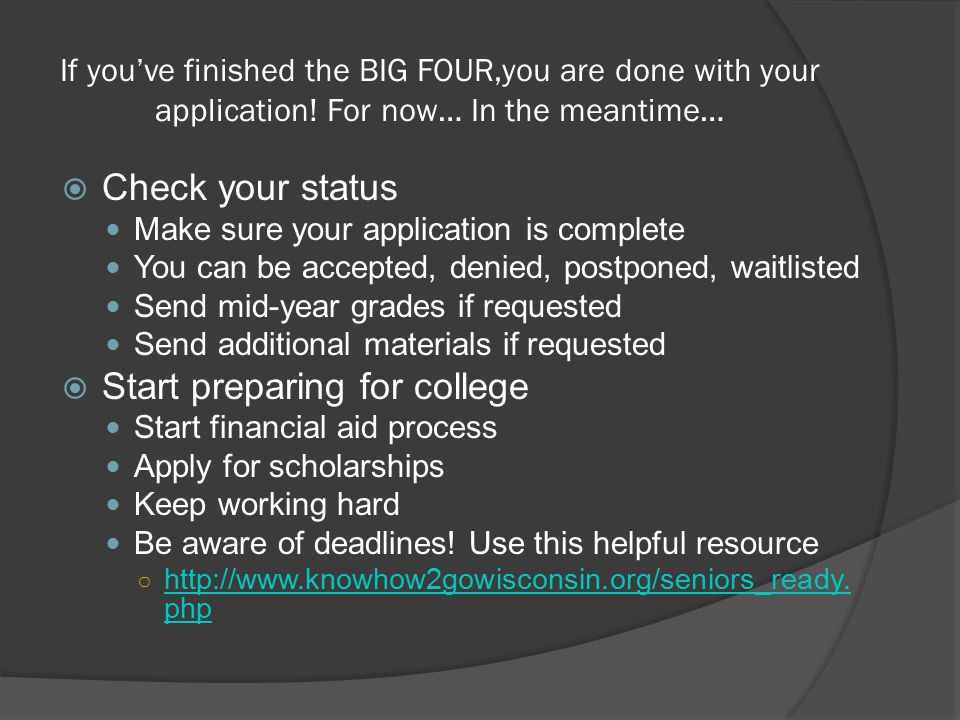 If you've finished the BIG FOUR,you are done with your application! For now… In the meantime…  Check your status Make sure your application is comple