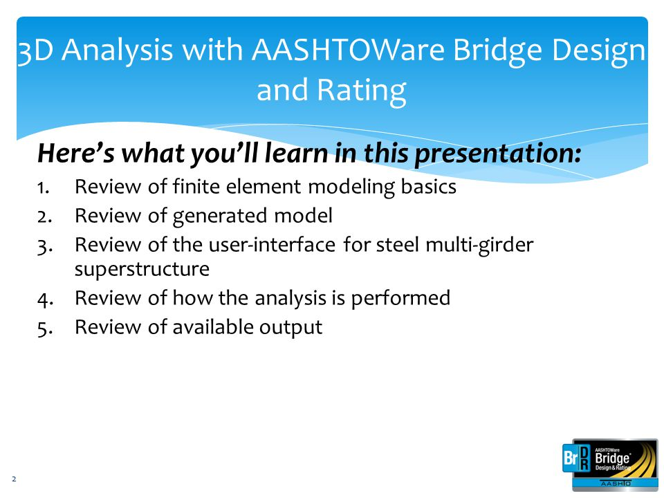 3D Analysis with AASHTOWare Bridge Design and Rating Here's what you'll learn in this presentation: 1.Review of finite element modeling basics 2.Review of generated model 3.Review of the user-interface for steel multi-girder superstructure 4.Review of how the analysis is performed 5.Review of available output 13