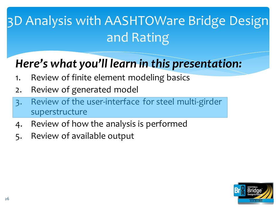 3D Analysis with AASHTOWare Bridge Design and Rating Here's what you'll learn in this presentation: 1.Review of finite element modeling basics 2.Revie