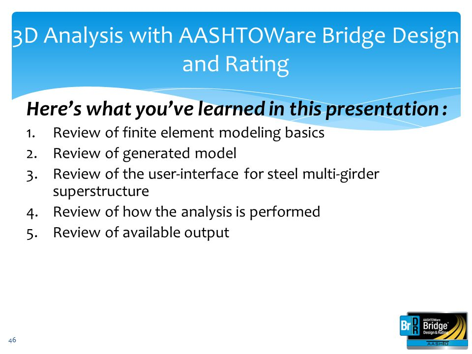 3D Analysis with AASHTOWare Bridge Design and Rating Here's what you've learned in this presentation : 1.Review of finite element modeling basics 2.Re