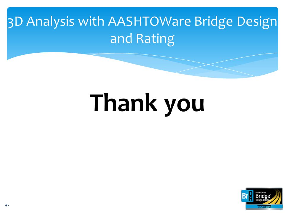 3D Analysis with AASHTOWare Bridge Design and Rating Thank you 47