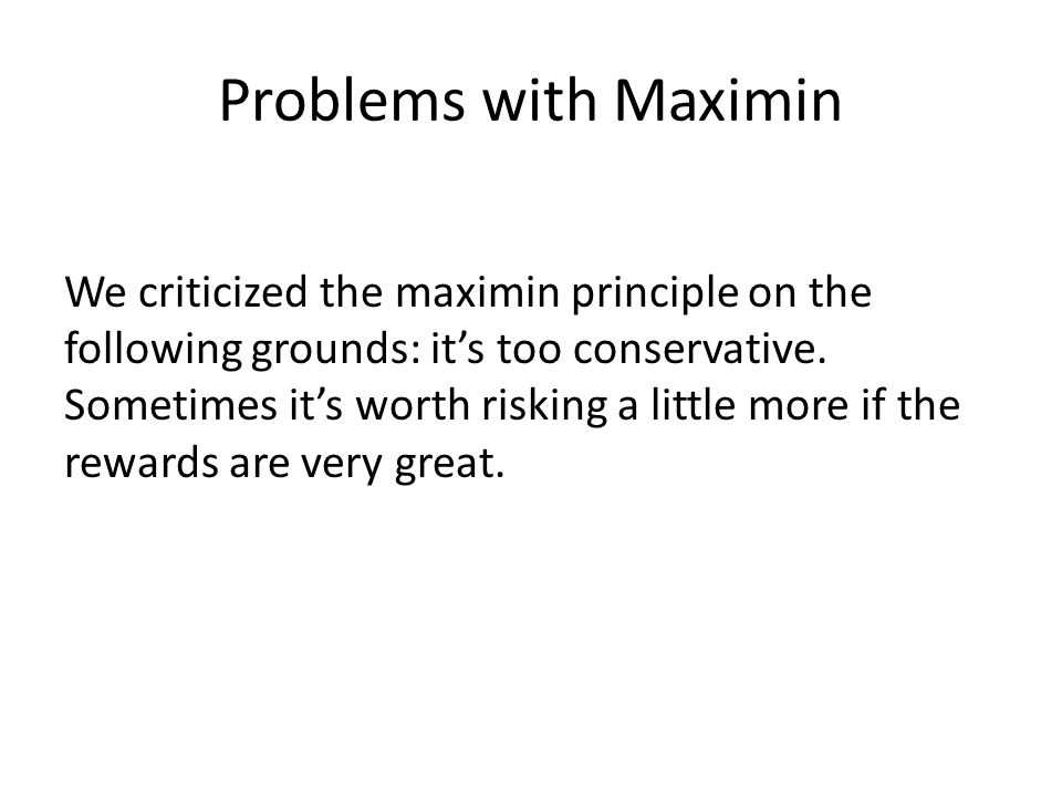 Problems with Maximin We criticized the maximin principle on the following grounds: it's too conservative. Sometimes it's worth risking a little more