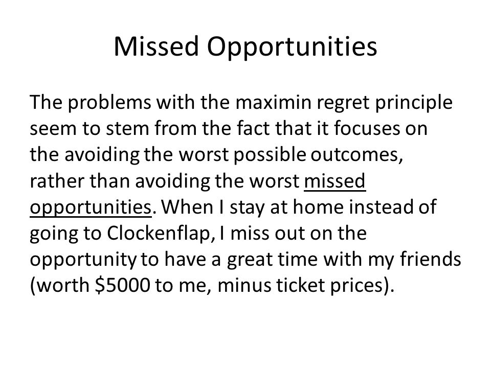 Missed Opportunities The problems with the maximin regret principle seem to stem from the fact that it focuses on the avoiding the worst possible outc