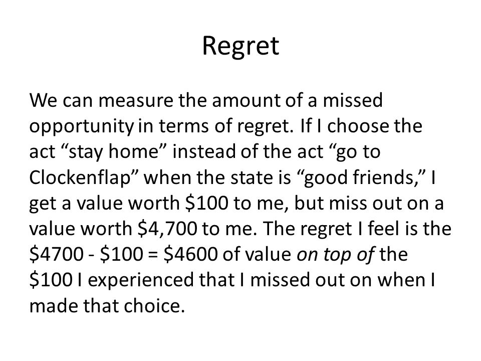 "Regret We can measure the amount of a missed opportunity in terms of regret. If I choose the act ""stay home"" instead of the act ""go to Clockenflap"" wh"