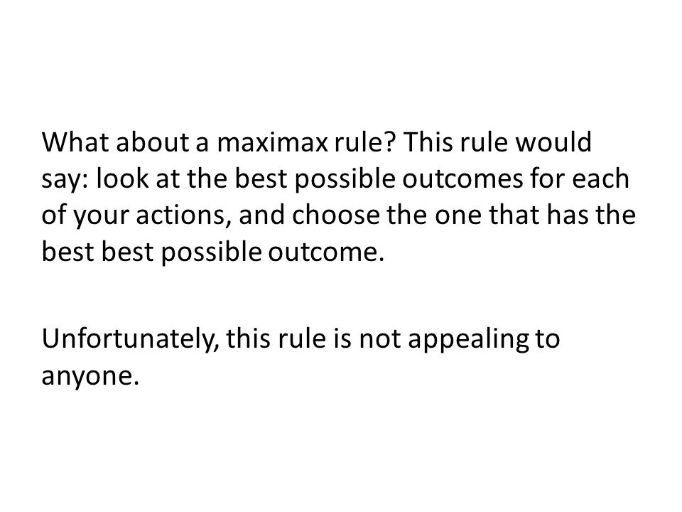 What about a maximax rule? This rule would say: look at the best possible outcomes for each of your actions, and choose the one that has the best best